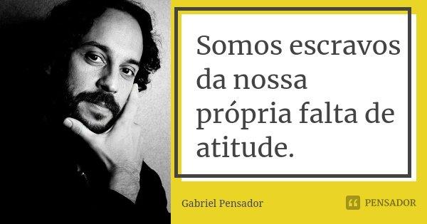 Somos escravos da nossa própria falta de atitude.... Frase de Gabriel Pensador.