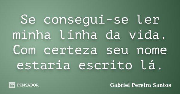 Se consegui-se ler minha linha da vida. Com certeza seu nome estaria escrito lá.... Frase de Gabriel Pereira Santos.