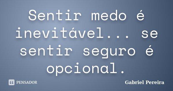 Sentir medo é inevitável... se sentir seguro é opcional.... Frase de Gabriel Pereira.