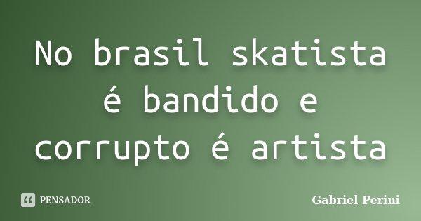 No brasil skatista é bandido e corrupto é artista... Frase de Gabriel Perini.