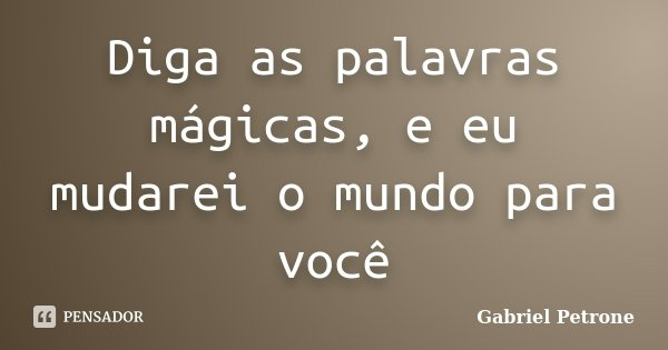 Diga as palavras mágicas, e eu mudarei o mundo para você... Frase de Gabriel Petrone.