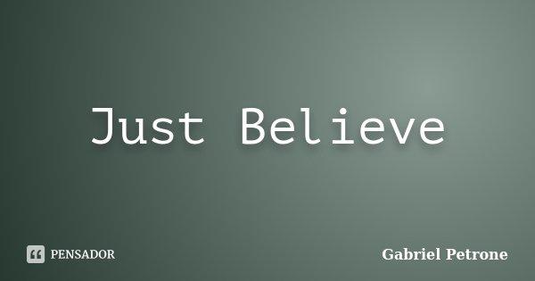 Just Believe... Frase de Gabriel Petrone.