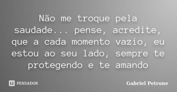 Não me troque pela saudade... pense, acredite, que a cada momento vazio, eu estou ao seu lado, sempre te protegendo e te amando... Frase de Gabriel Petrone.