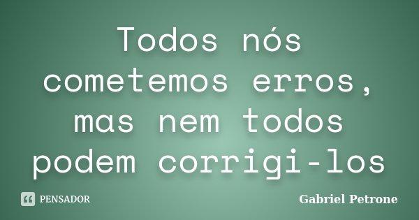 Todos nós cometemos erros, mas nem todos podem corrigi-los... Frase de Gabriel Petrone.