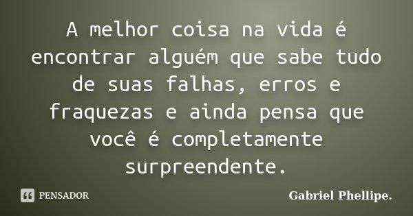 A melhor coisa na vida é encontrar alguém que sabe tudo de suas falhas, erros e fraquezas e ainda pensa que você é completamente surpreendente.... Frase de Gabriel Phellipe..
