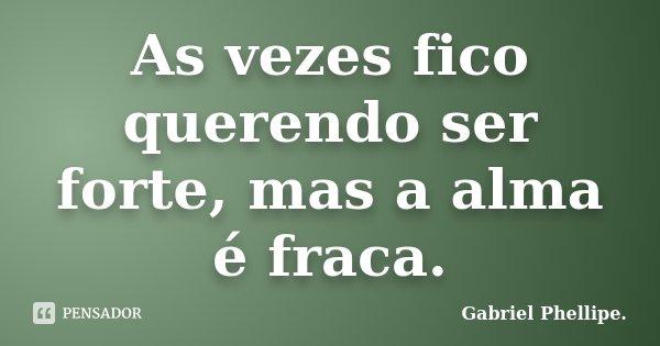 As vezes fico querendo ser forte, mas a alma é fraca.... Frase de Gabriel Phellipe..