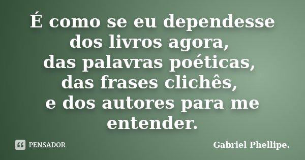 É como se eu dependesse dos livros agora, das palavras poéticas, das frases clichês, e dos autores para me entender.... Frase de Gabriel Phellipe..