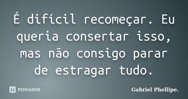 É difícil recomeçar. Eu queria consertar isso, mas não consigo parar de estragar tudo.... Frase de Gabriel Phellipe..
