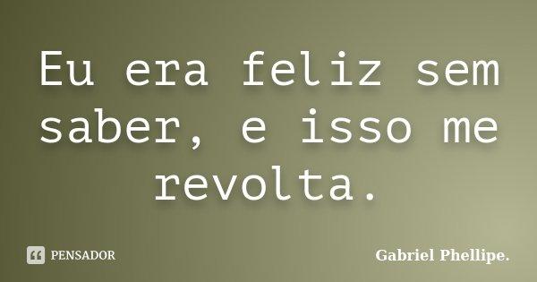 Eu era feliz sem saber, e isso me revolta.... Frase de Gabriel Phellipe..