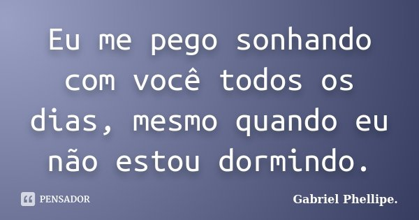Eu me pego sonhando com você todos os dias, mesmo quando eu não estou dormindo.... Frase de Gabriel Phellipe..
