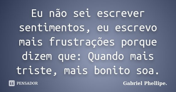 Eu não sei escrever sentimentos, eu escrevo mais frustrações porque dizem que: Quando mais triste, mais bonito soa.... Frase de Gabriel Phellipe..