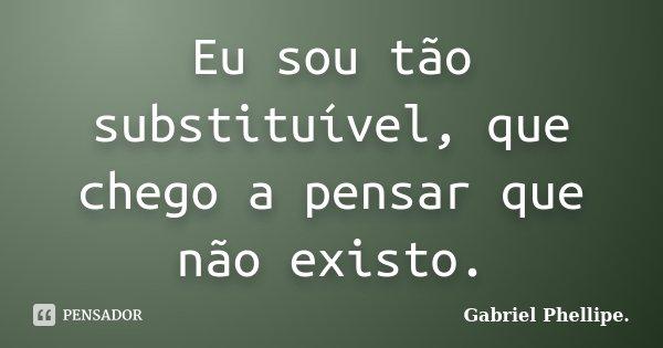 Eu sou tão substituível, que chego a pensar que não existo.... Frase de Gabriel Phellipe..