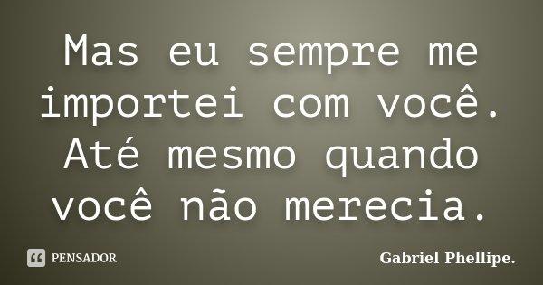 Mas eu sempre me importei com você. Até mesmo quando você não merecia.... Frase de Gabriel Phellipe..