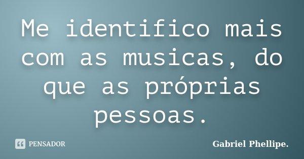 Me identifico mais com as musicas, do que as próprias pessoas.... Frase de Gabriel Phellipe..