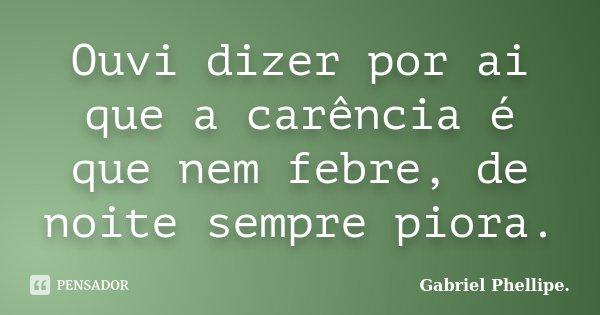 Ouvi dizer por ai que a carência é que nem febre, de noite sempre piora.... Frase de Gabriel Phellipe..