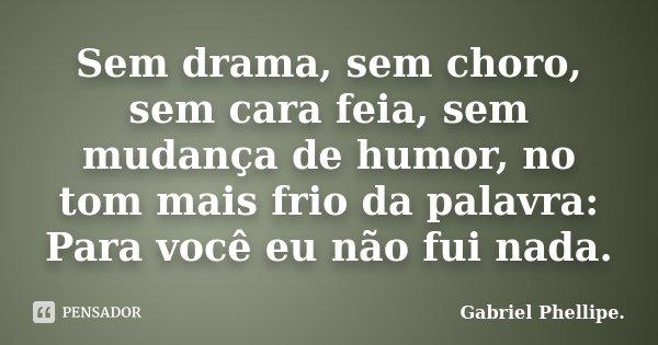 Sem drama, sem choro, sem cara feia, sem mudança de humor, no tom mais frio da palavra: Para você eu não fui nada.... Frase de Gabriel Phellipe..