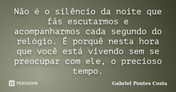 Não é o silêncio da noite que fás escutarmos e acompanharmos cada segundo do relógio. É porquê nesta hora que você está vivendo sem se preocupar com ele, o prec... Frase de Gabriel Pontes Costa.