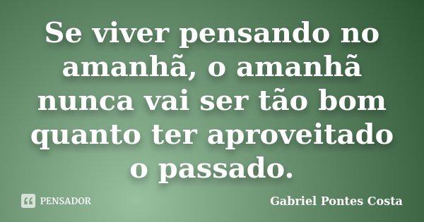 Se viver pensando no amanhã, o amanhã nunca vai ser tão bom quanto ter aproveitado o passado.... Frase de Gabriel Pontes Costa.