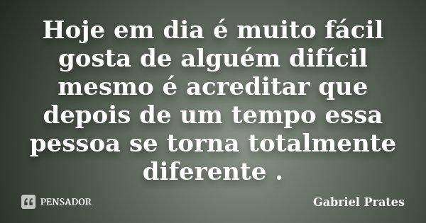 Hoje em dia é muito fácil gosta de alguém difícil mesmo é acreditar que depois de um tempo essa pessoa se torna totalmente diferente .... Frase de Gabriel Prates.