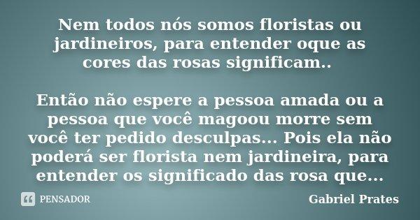 Nem todos nós somos floristas ou jardineiros, para entender oque as cores das rosas significam.. Então não espere a pessoa amada ou a pessoa que você magoou mor... Frase de Gabriel Prates.