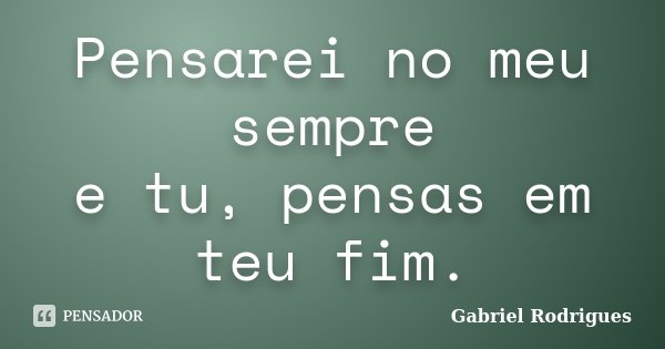 Pensarei no meu sempre e tu, pensas em teu fim.... Frase de Gabriel Rodrigues.