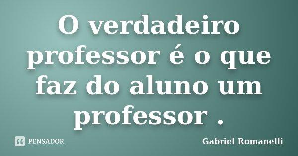 O verdadeiro professor é o que faz do aluno um professor .... Frase de Gabriel Romanelli.