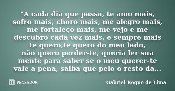 """""""A cada dia que passa, te amo mais, sofro mais, choro mais, me alegro mais, me fortaleço mais, me vejo e me descubro cada vez mais, e sempre mais te quero,... Frase de Gabriel Roque de Lima."""