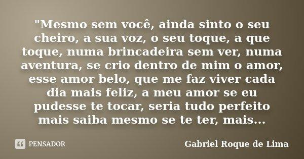 """""""Mesmo sem você, ainda sinto o seu cheiro, a sua voz, o seu toque, a que toque, numa brincadeira sem ver, numa aventura, se crio dentro de mim o amor, esse... Frase de Gabriel Roque de Lima."""