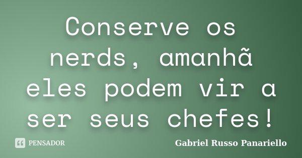 Conserve os nerds, amanhã eles podem vir a ser seus chefes!... Frase de Gabriel Russo Panariello.