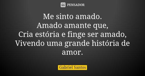 Me sinto amado. Amado amante que, Cria estória e finge ser amado, Vivendo uma grande história de amor.... Frase de Gabriel Santos.