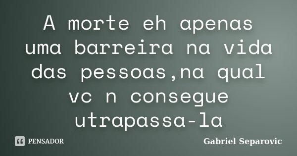 A morte eh apenas uma barreira na vida das pessoas,na qual vc n consegue utrapassa-la... Frase de Gabriel Separovic.