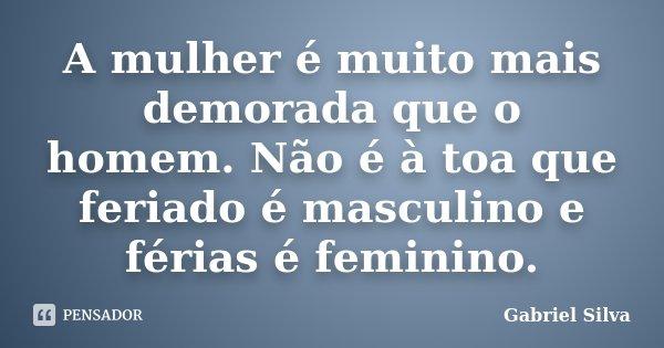 A mulher é muito mais demorada que o homem. Não é à toa que feriado é masculino e férias é feminino.... Frase de Gabriel Silva.