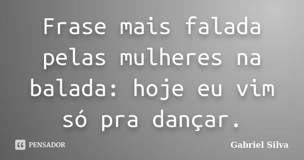 Frase mais falada pelas mulheres na balada: hoje eu vim só pra dançar.... Frase de Gabriel Silva.
