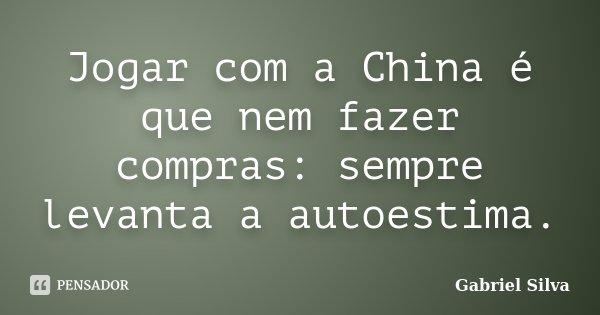 Jogar com a China é que nem fazer compras: sempre levanta a autoestima.... Frase de Gabriel Silva.