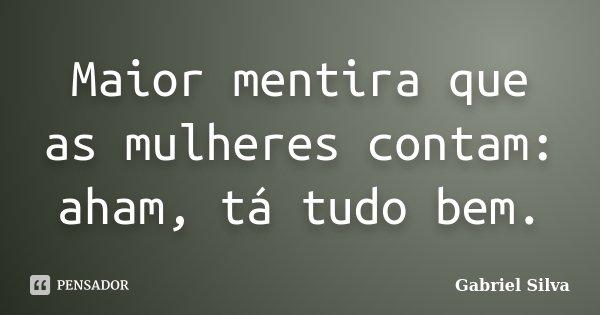 Maior mentira que as mulheres contam: aham, tá tudo bem.... Frase de Gabriel Silva.