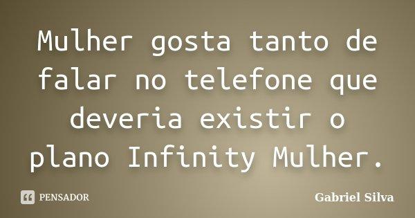 Mulher gosta tanto de falar no telefone que deveria existir o plano Infinity Mulher.... Frase de Gabriel Silva.