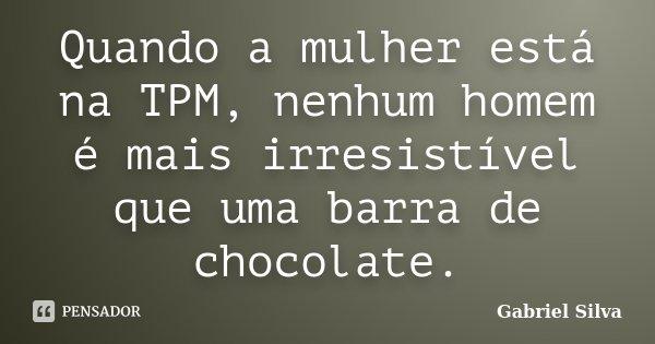 Quando a mulher está na TPM, nenhum homem é mais irresistível que uma barra de chocolate.... Frase de Gabriel Silva.