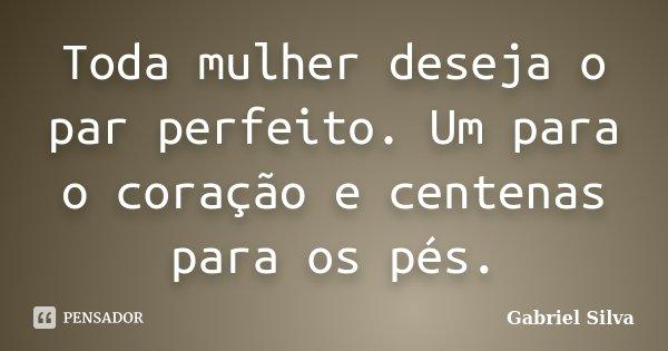 Toda mulher deseja o par perfeito. Um para o coração e centenas para os pés.... Frase de Gabriel Silva.