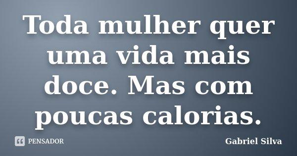 Toda mulher quer uma vida mais doce. Mas com poucas calorias.... Frase de Gabriel Silva.