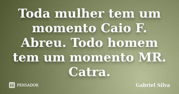Toda mulher tem um momento Caio F. Abreu. Todo homem tem um momento MR. Catra.... Frase de Gabriel Silva.
