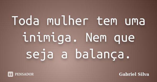 Toda mulher tem uma inimiga. Nem que seja a balança.... Frase de Gabriel Silva.