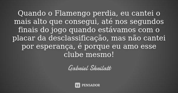Quando o Flamengo perdia, eu cantei o mais alto que consegui, até nos segundos finais do jogo quando estávamos com o placar da desclassificação, mas não cantei ... Frase de Gabriel Skrilatt.