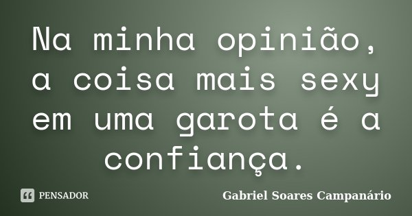 Na minha opinião, a coisa mais sexy em uma garota é a confiança.... Frase de Gabriel Soares Campanário.