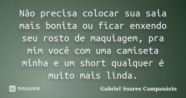 Não precisa colocar sua saia mais bonita ou ficar enxendo seu rosto de maquiagem, pra mim você com uma camiseta minha e um short qualquer é muito mais linda.... Frase de Gabriel Soares Campanário.
