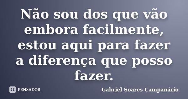 Não sou dos que vão embora facilmente, estou aqui para fazer a diferença que posso fazer.... Frase de Gabriel Soares Campanário.
