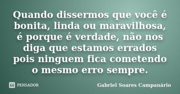 Quando dissermos que você é bonita, linda ou maravilhosa, é porque é verdade, não nos diga que estamos errados pois ninguem fica cometendo o mesmo erro sempre.... Frase de Gabriel Soares Campanário.
