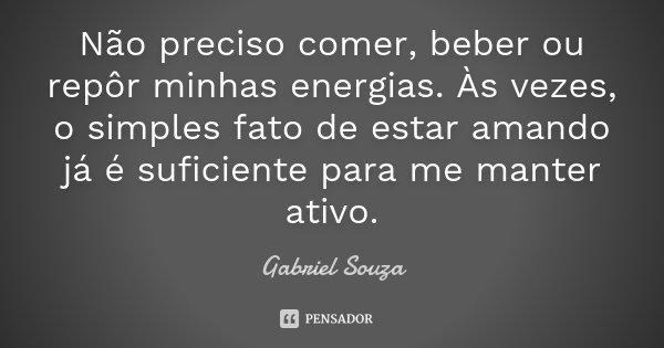 Não preciso comer, beber ou repôr minhas energias. Às vezes, o simples fato de estar amando já é suficiente para me manter ativo.... Frase de Gabriel Souza.