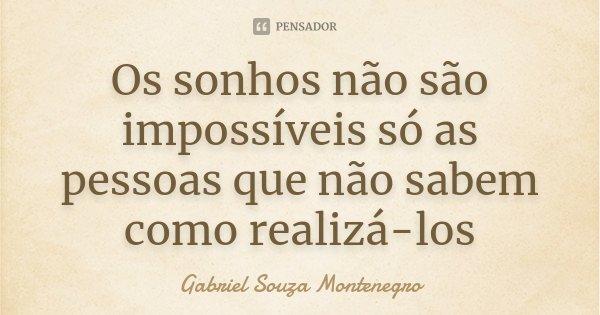 Os sonhos não são impossíveis só as pessoas que não sabem como realizá-los... Frase de Gabriel Souza Montenegro.