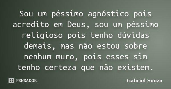 Sou um péssimo agnóstico pois acredito em Deus, sou um péssimo religioso pois tenho dúvidas demais, mas não estou sobre nenhum muro, pois esses sim tenho certez... Frase de Gabriel Souza.