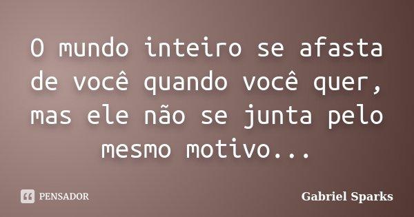 O mundo inteiro se afasta de você quando você quer, mas ele não se junta pelo mesmo motivo...... Frase de Gabriel Sparks.
